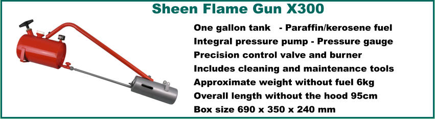 Sheen Flame Gun X300  One gallon tank	 - Paraffin/kerosene fuel Integral pressure pump - Pressure gauge Precision control valve and burner Includes cleaning and maintenance tools Approximate weight without fuel 6kg Overall length without the hood 95cm Box size 690 x 350 x 240 mm