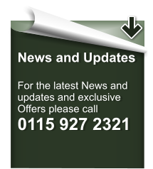 News and Updates  For the latest News and updates and exclusive  Offers please call 0115 927 2321