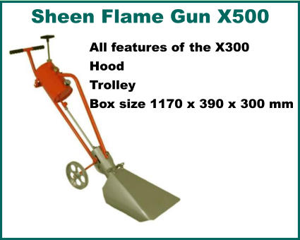 Sheen Flame Gun X500   All features of the X300 Hood Trolley Box size 1170 x 390 x 300 mm